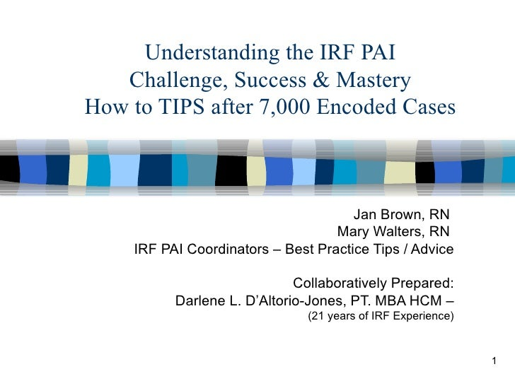 Understanding the IRF PAI Challenge, Success & Mastery How to TIPS after 7,000 Encoded Cases Jan Brown, RN  Mary Walters, ...
