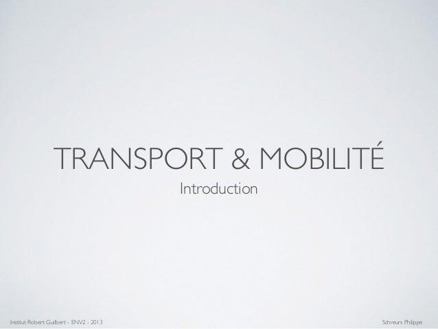 TRANSPORT & MOBILITÉ Introduction Institut Robert Guilbert - ENV2 - 2013 Schreurs Philippe