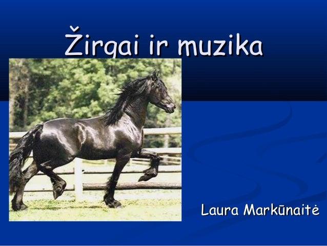 Žirgai ir muzikaŽirgai ir muzika Laura MarkūnaitėLaura Markūnaitė