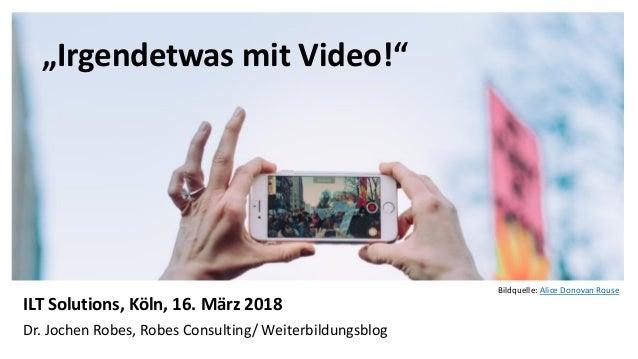"""1 """"Irgendetwas mit Video!"""" ILT Solutions, Köln, 16. März 2018 Dr. Jochen Robes, Robes Consulting/ Weiterbildungsblog Bildq..."""