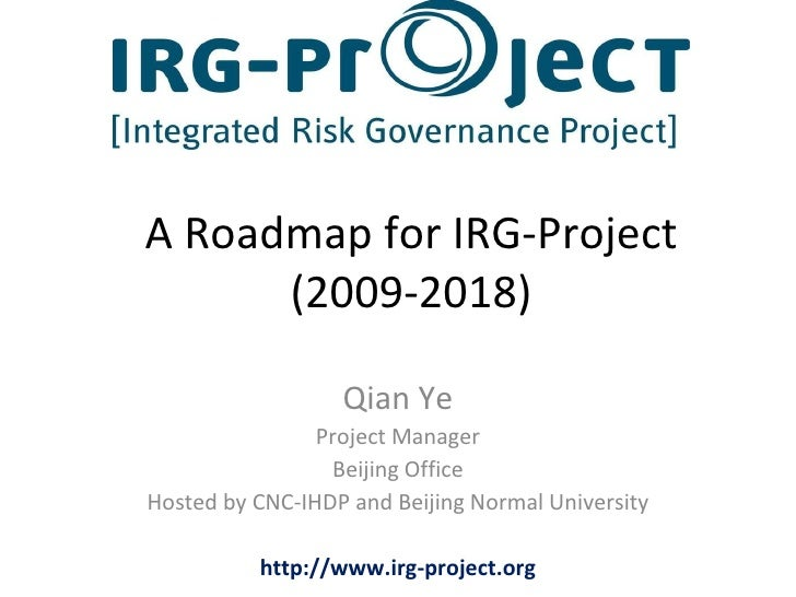 A Roadmap for IRG-Project (2009-2018) Qian Ye Project Manager Beijing Office Hosted by CNC-IHDP and Beijing Normal Univers...