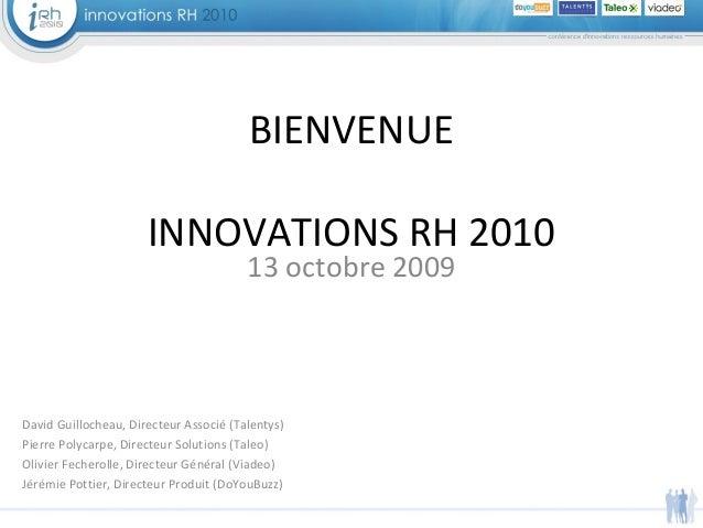 13 octobre 2009 BIENVENUE INNOVATIONS RH 2010 David Guillocheau, Directeur Associé (Talentys) Pierre Polycarpe, Directeur ...
