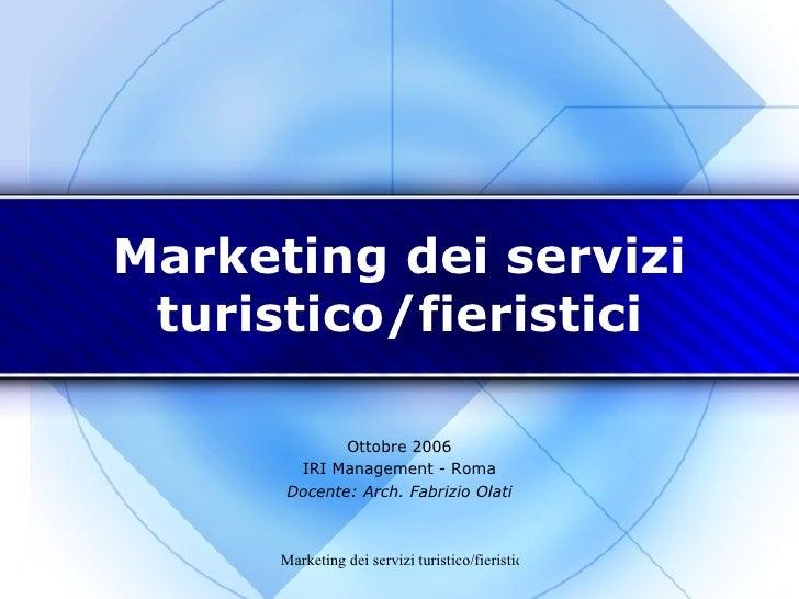 Marketing dei servizi turistico/fieristici Ottobre 2006 IRI Management - Roma Docente: Arch. Fabrizio Olati