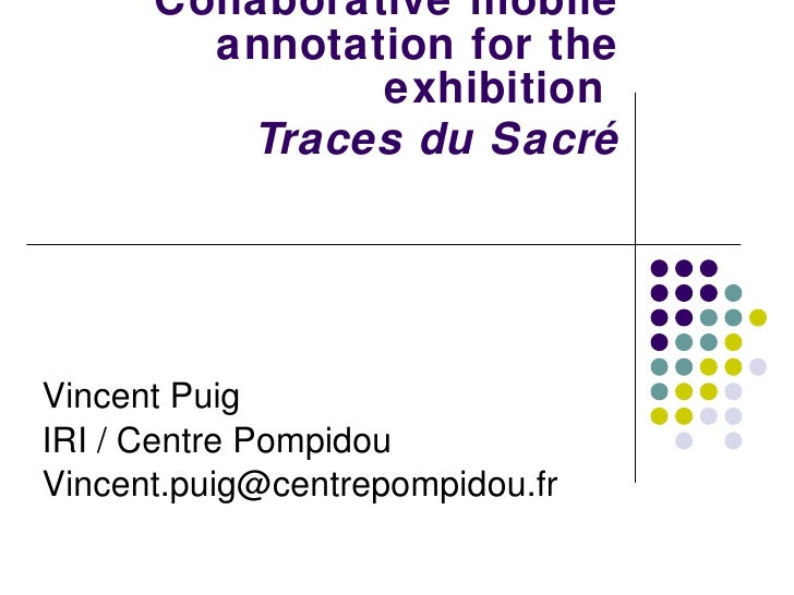 Collaborative mobile annotation for the exhibition    Traces du Sacré Vincent Puig IRI / Centre Pompidou [email_address]