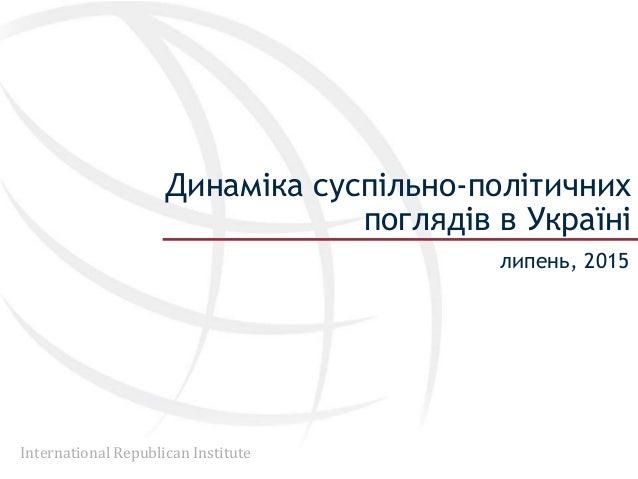 International Republican Institute Динаміка суспільно-політичних поглядів в Україні липень, 2015