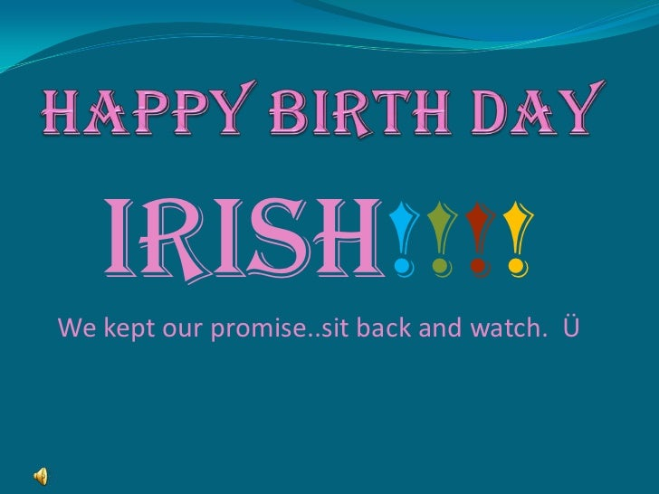 HAPPY BIRTH DAY<br />IRISH!!!!<br />We kept our promise..sit back and watch.  Ü<br />