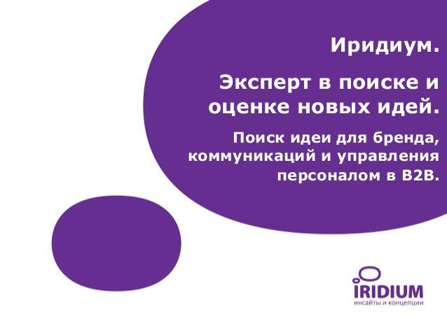 Иридиум. Эксперт в поиске и оценке новых идей. Поиск идеи для бренда, коммуникаций и управления персоналом в B2B.