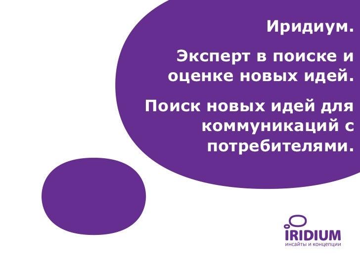 Иридиум.   Эксперт в поиске и  оценке новых идей.Поиск новых идей для     коммуникаций с      потребителями.