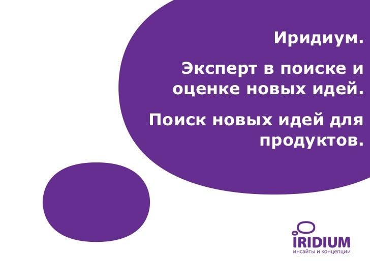 Иридиум.   Эксперт в поиске и  оценке новых идей.Поиск новых идей для          продуктов.