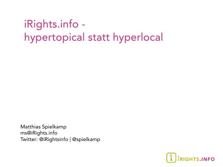 iRights.info -  hypertopical statt hyperlocal     Matthias Spielkamp ms@iRights.info Twitter: @iRightsinfo  @spielkamp