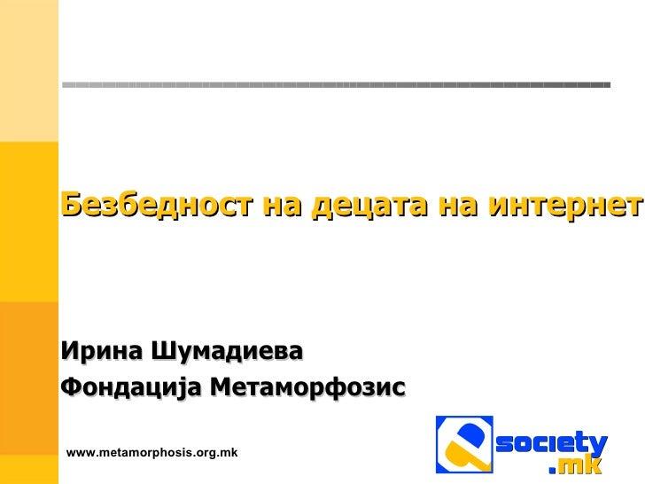 Безбедност на децата на интернет Ирина Шумадиева Фондација Метаморфозис www.metamorphosis.org.mk