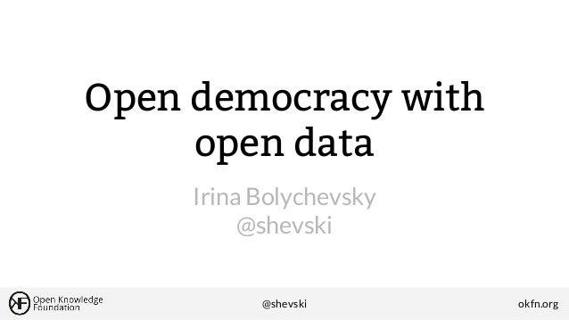 Open democracy with open data Irina Bolychevsky @shevski  @shevski  okfn.org