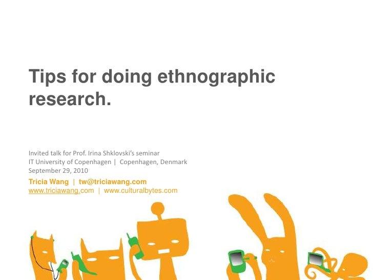 Tips for doing ethnographic research.<br />Invited talk for Prof. Irina Shklovski's seminar<br />IT University of Copenhag...