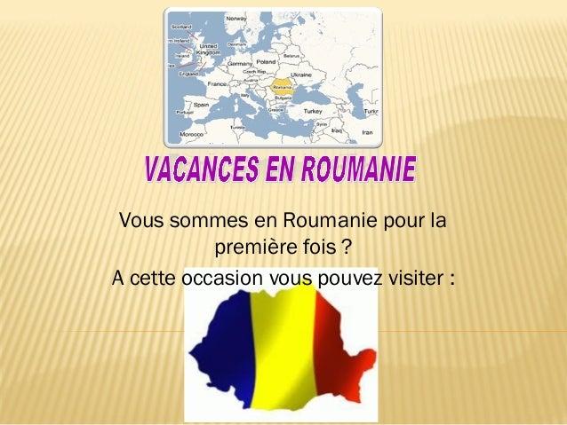 Vous sommes en Roumanie pour lapremière fois ?A cette occasion vous pouvez visiter :