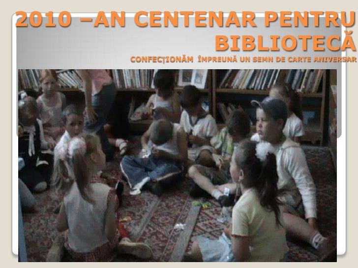 2010 –AN CENTENAR PENTRU BIBLIOTECĂCONFECȚIONĂM  ÎMPREUNĂ UN SEMN DE CARTE ANIVERSAR<br />