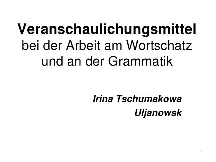 Veranschaulichungsmittelbei der Arbeit am Wortschatz und an der Grammatik<br />Irina Tschumakowa<br />Uljanowsk<br />1<br />