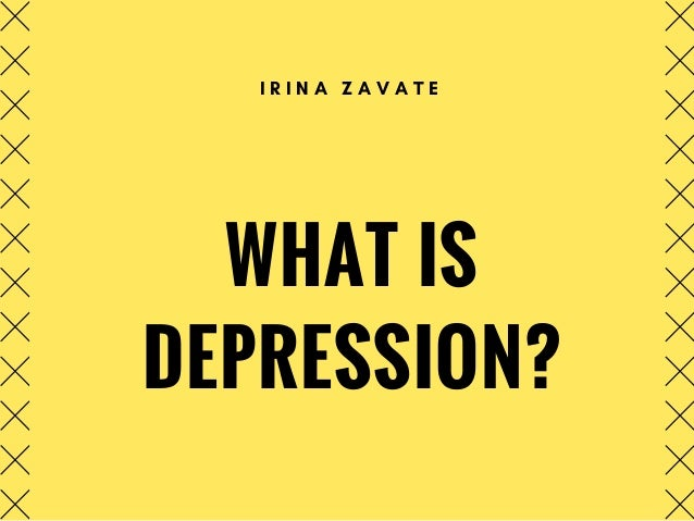 WHAT IS DEPRESSION? I R I N A Z A V A T E