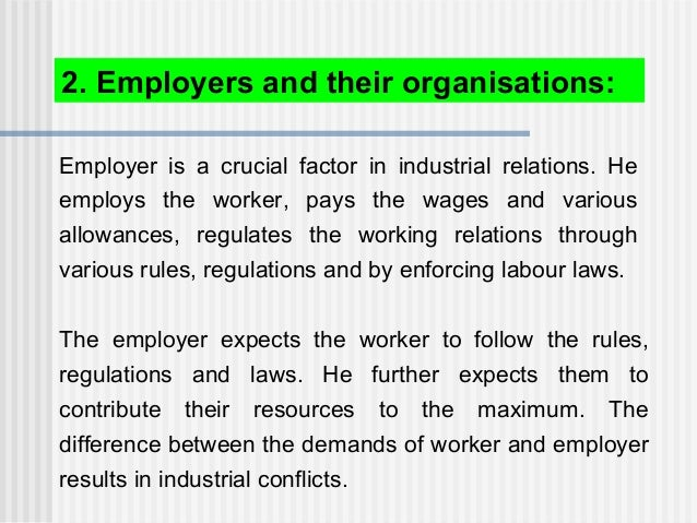 Employer is a crucial factor in industrial relations. He employs the worker, pays the wages and various allowances, regula...