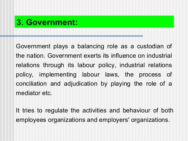 Government plays a balancing role as a custodian of the nation. Government exerts its influence on industrial relations th...