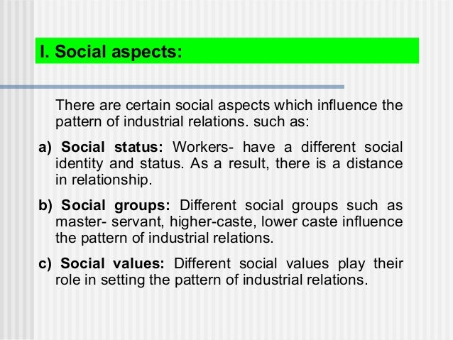 I. Social aspects: There are certain social aspects which influence the pattern of industrial relations. such as: a) Socia...