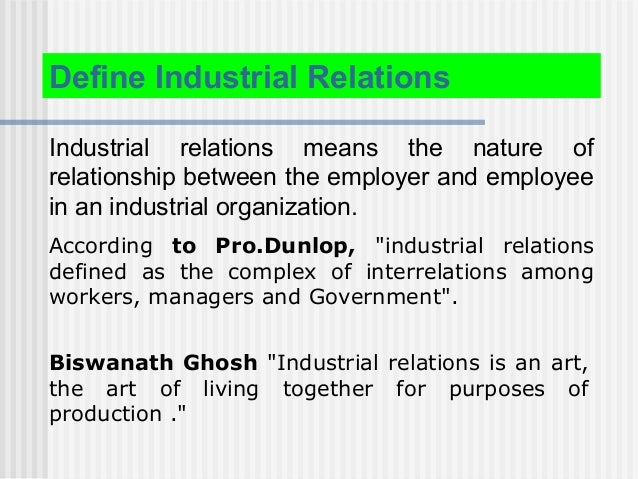 Define Industrial Relations Industrial relations means the nature of relationship between the employer and employee in an ...