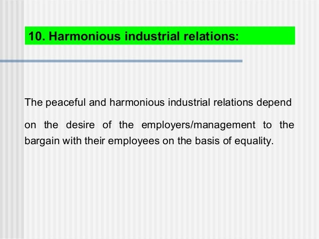 The peaceful and harmonious industrial relations depend on the desire of the employers/management to the bargain with thei...