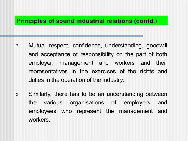 Principles of sound industrial relations (contd.) 2. Mutual respect, confidence, understanding, goodwill and acceptance of...