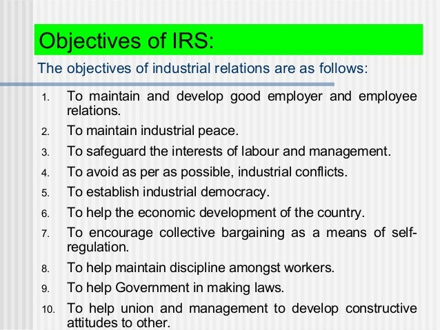 The objectives of industrial relations are as follows: 1. To maintain and develop good employer and employee relations. 2....
