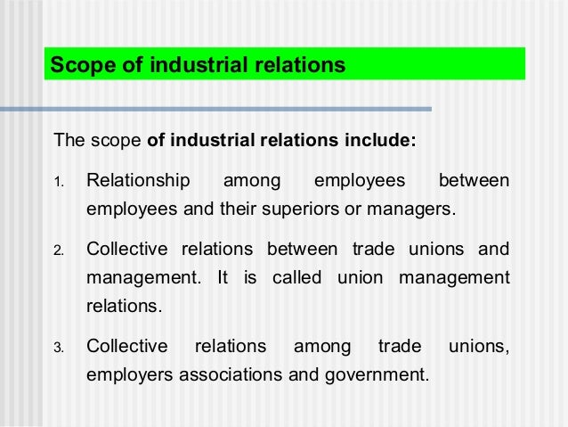 Scope of industrial relations The scope of industrial relations include: 1. Relationship among employees between employees...