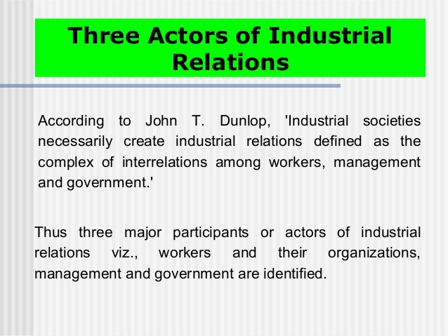 According to John T. Dunlop, 'Industrial societies necessarily create industrial relations defined as the complex of inter...