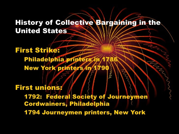 History of Collective Bargaining in the United States <ul><li>First Strike:  </li></ul><ul><ul><li>Philadelphia printers i...