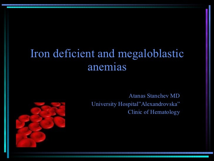 "Iron deficient and megaloblastic anemias Atanas Stanchev MD University Hospital""Alexandrovska"" Clinic of Hematology"