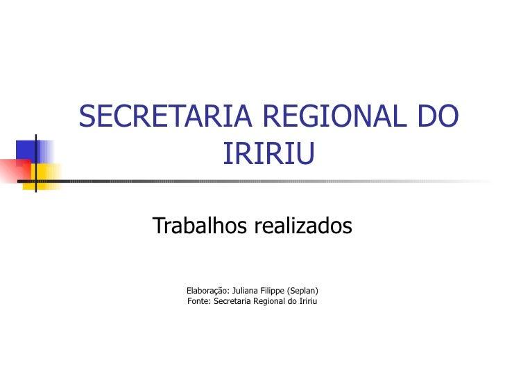 SECRETARIA REGIONAL DO IRIRIU Trabalhos realizados Elaboração: Juliana Filippe (Seplan) Fonte: Secretaria Regional do Iririu