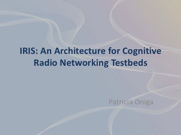 IRIS: An Architecture for Cognitive    Radio Networking Testbeds                     Patricia Oniga