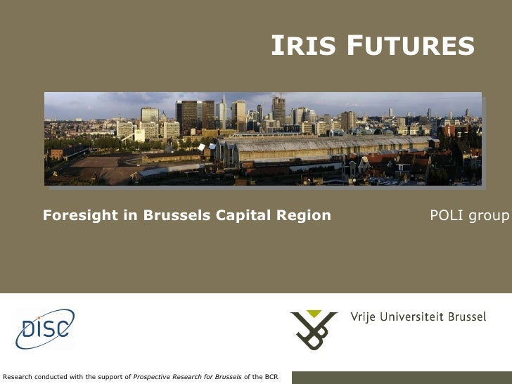 <ul><ul><li>Foresight in Brussels Capital Region   POLI group </li></ul></ul>I RIS  F UTURES Research conducted with the s...