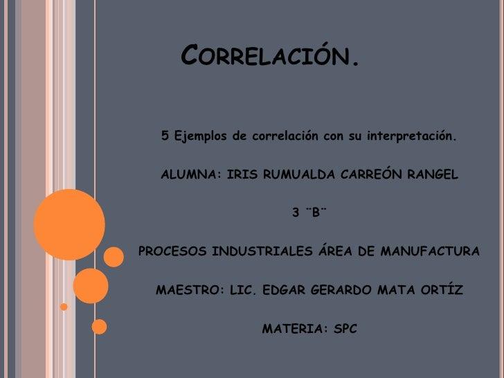 CORRELACIÓN.  5 Ejemplos de correlación con su interpretación.  ALUMNA: IRIS RUMUALDA CARREÓN RANGEL                      ...