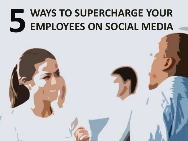 WAYS TO SUPERCHARGE YOUR EMPLOYEES ON SOCIAL MEDIA5
