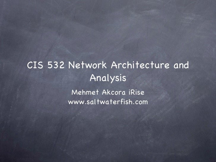 CIS 532 Network Architecture and Analysis <ul><li>Mehmet Akcora iRise </li></ul><ul><li>www.saltwaterfish.com </li></ul>