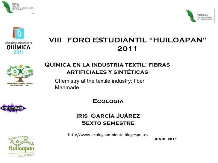 """VIII  FORO ESTUDIANTIL """"HUILOAPAN"""" 2011 Química en la industria textil: fibras  artificiales y sintéticas  Ecología Iris  ..."""