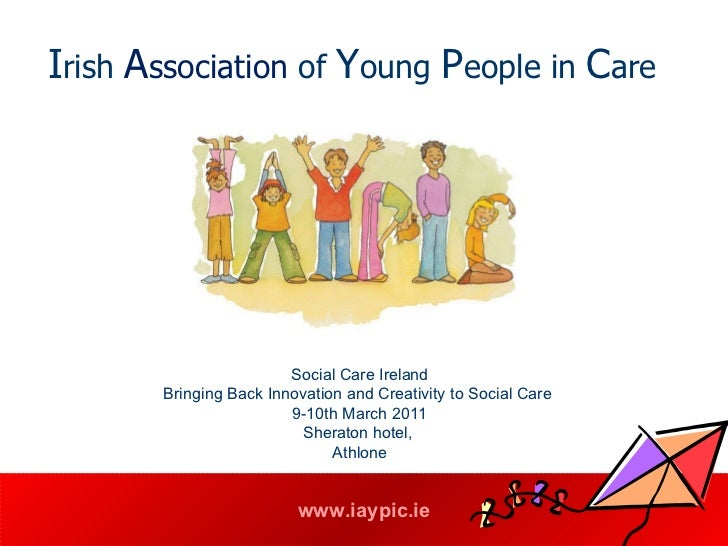 I rish  A ssociation  of  Y oung  P eople in  C are   Social Care Ireland Bringing Back Innovation and Creativity to Socia...