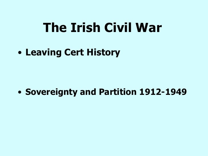 The Irish Civil War   <ul><li>Leaving Cert History </li></ul><ul><li>Sovereignty and Partition 1912-1949 </li></ul>
