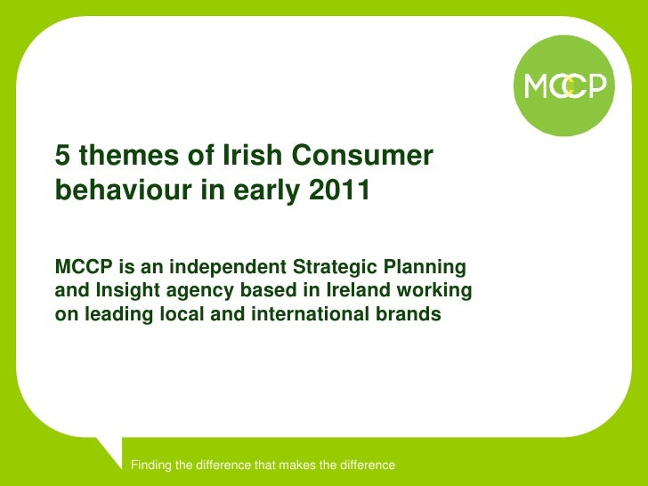 5 themes of Irish Consumer behaviour in early 2011  MCCP is an independent Strategic Planning and Insight agency based in ...