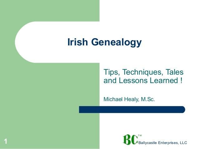 Irish Genealogy Tips, Techniques, Tales and Lessons Learned ! Michael Healy, M.Sc.  1  Ballycastle Enterprises, LLC