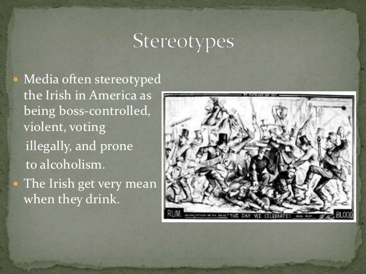 "irish stereotypes in the 1800s Throughout the 1800s, as hordes of technologically and agriculturally unskilled irish immigrants settled in the major cities of the east, several anti-immigrant groups began to develop"" (victoriana magazine, stereotyping of the irish immigrant in 19th century periodicals by christine haug)."