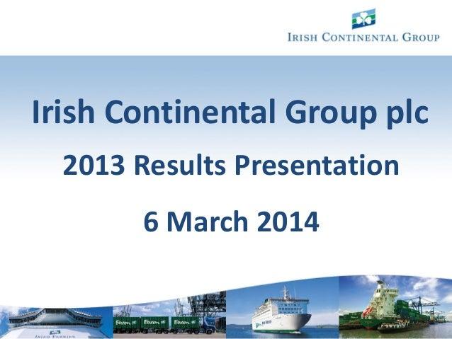 1 Irish Continental Group plc 2013 Results Presentation 6 March 2014