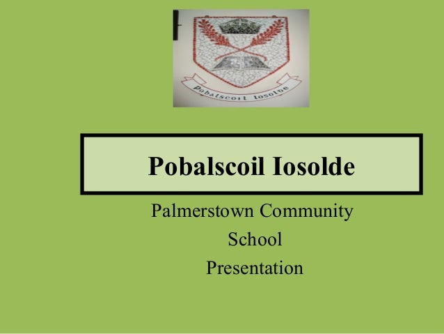 Pobalscoil IosoldePalmerstown Community         School      Presentation