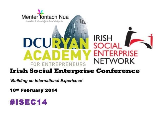 Irish Social Enterprise Conference 'Building on International Experience' 10 th Febr uar y 2014  #ISEC14