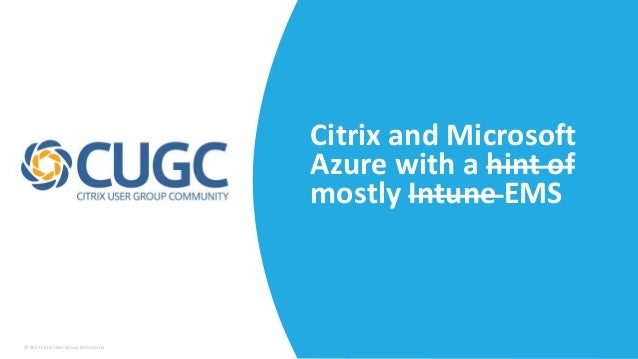 © 2017 Citrix User Group Community Citrix and Microsoft Azure with a hint of mostly Intune EMS
