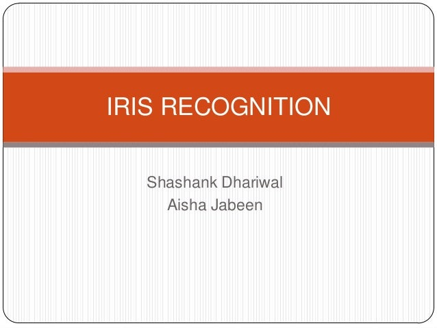 IRIS RECOGNITION Shashank Dhariwal Aisha Jabeen