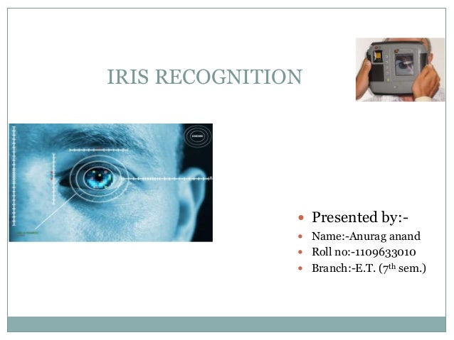 IRIS RECOGNITION   Presented by:-   Name:-Anurag anand   Roll no:-1109633010   Branch:-E.T. (7th sem.)